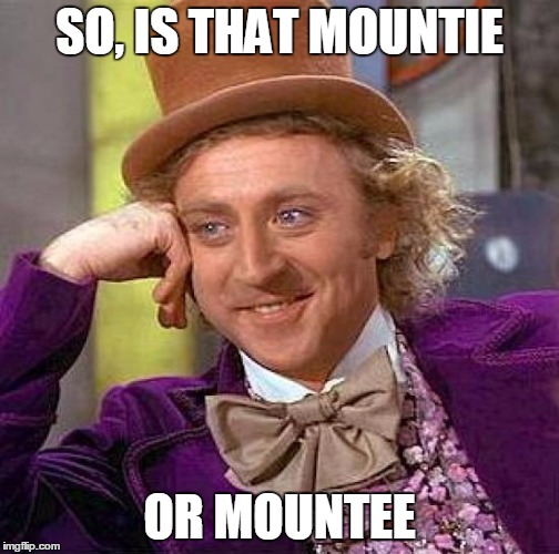 Creepy Condescending Wonka Meme | SO, IS THAT MOUNTIE OR MOUNTEE | image tagged in memes,creepy condescending wonka | made w/ Imgflip meme maker