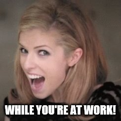 WHILE YOU'RE AT WORK! | made w/ Imgflip meme maker