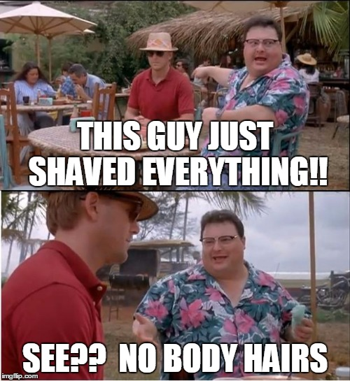 Musta been a new Schick razor!  :-) | THIS GUY JUST SHAVED EVERYTHING!! SEE??  NO BODY HAIRS | image tagged in memes,see nobody cares | made w/ Imgflip meme maker