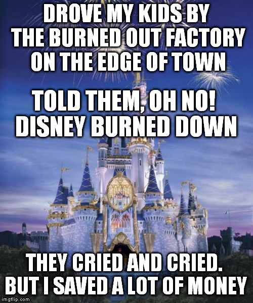 Get in the car kids, we're going to disney! Yay!  | DROVE MY KIDS BY THE BURNED OUT FACTORY ON THE EDGE OF TOWN TOLD THEM, OH NO! DISNEY BURNED DOWN THEY CRIED AND CRIED. BUT I SAVED A LOT OF  | image tagged in disney | made w/ Imgflip meme maker