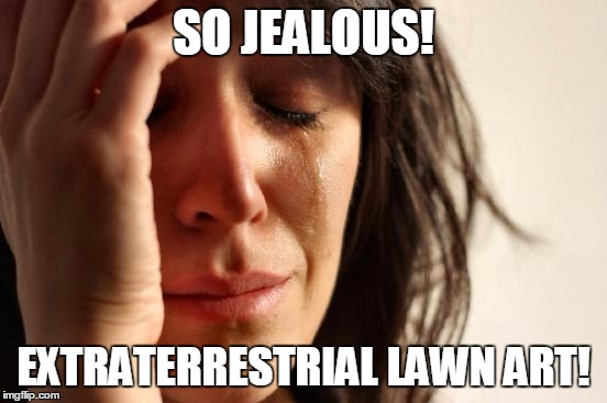 First World Problems Meme | SO JEALOUS! EXTRATERRESTRIAL LAWN ART! | image tagged in memes,first world problems | made w/ Imgflip meme maker