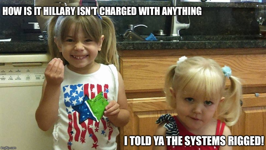 The girls | HOW IS IT HILLARY ISN'T CHARGED WITH ANYTHING I TOLD YA THE SYSTEMS RIGGED! | image tagged in the girls | made w/ Imgflip meme maker
