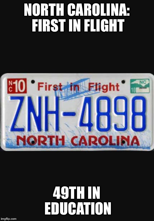 NORTH CAROLINA: FIRST IN FLIGHT 49TH IN EDUCATION | image tagged in north carolina | made w/ Imgflip meme maker