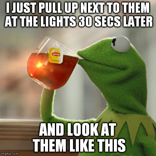 But Thats None Of My Business Meme | I JUST PULL UP NEXT TO THEM AT THE LIGHTS 30 SECS LATER AND LOOK AT THEM LIKE THIS | image tagged in memes,but thats none of my business,kermit the frog | made w/ Imgflip meme maker