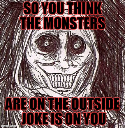 the monster is you | SO YOU THINK THE MONSTERS ARE ON THE OUTSIDE JOKE IS ON YOU | image tagged in memes,unwanted house guest,monster,perspective,reality check | made w/ Imgflip meme maker