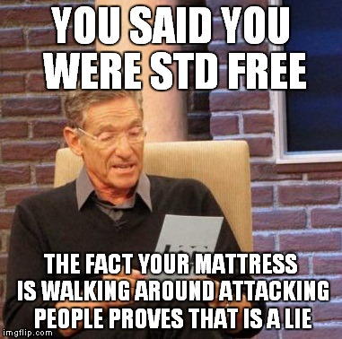 Maury Lie Detector Meme | YOU SAID YOU WERE STD FREE THE FACT YOUR MATTRESS IS WALKING AROUND ATTACKING PEOPLE PROVES THAT IS A LIE | image tagged in memes,maury lie detector | made w/ Imgflip meme maker