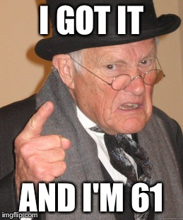 Back In My Day Meme | I GOT IT AND I'M 61 | image tagged in memes,back in my day | made w/ Imgflip meme maker