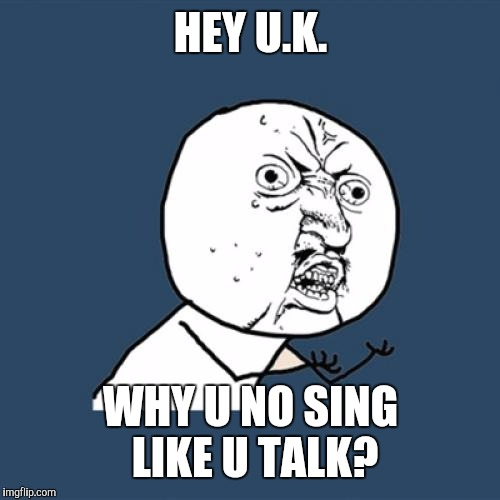 Y U No Meme | HEY U.K. WHY U NO SING LIKE U TALK? | image tagged in memes,y u no | made w/ Imgflip meme maker