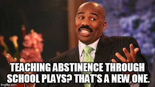 Steve Harvey Meme | TEACHING ABSTINENCE THROUGH SCHOOL PLAYS? THAT'S A NEW ONE. | image tagged in memes,steve harvey | made w/ Imgflip meme maker