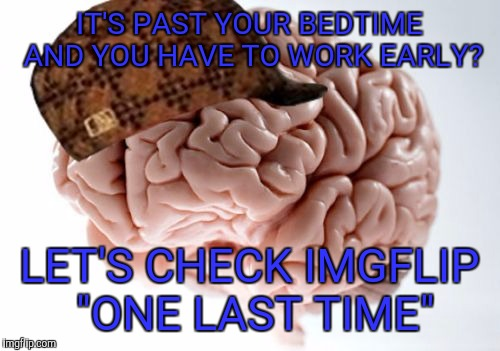 "Scumbag Brain | IT'S PAST YOUR BEDTIME AND YOU HAVE TO WORK EARLY? LET'S CHECK IMGFLIP ""ONE LAST TIME"" 