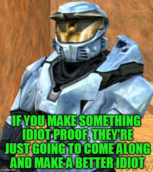 IF YOU MAKE SOMETHING IDIOT PROOF, THEY'RE JUST GOING TO COME ALONG AND MAKE A BETTER IDIOT | image tagged in church rvb season 1 | made w/ Imgflip meme maker