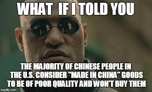 "Matrix Morpheus Meme | WHAT  IF I TOLD YOU THE MAJORITY OF CHINESE PEOPLE IN THE U.S. CONSIDER ""MADE IN CHINA"" GOODS TO BE OF POOR QUALITY AND WON'T BUY THEM 