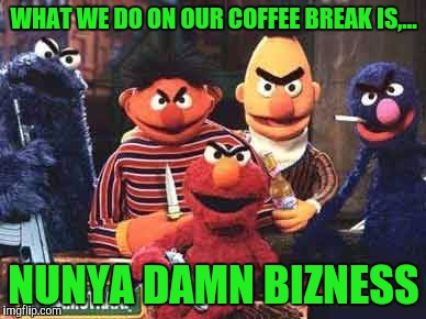The wrong side of the street | WHAT WE DO ON OUR COFFEE BREAK IS,... NUNYA DAMN BIZNESS | image tagged in wrong side of the street,sewmyeyesshut,funny memes | made w/ Imgflip meme maker