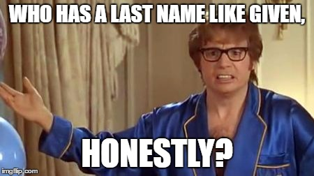 WHO HAS A LAST NAME LIKE GIVEN, HONESTLY? | made w/ Imgflip meme maker