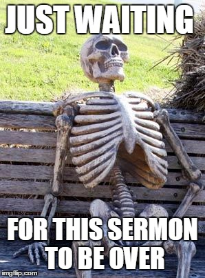 Waiting Skeleton Meme | JUST WAITING FOR THIS SERMON TO BE OVER | image tagged in memes,waiting skeleton | made w/ Imgflip meme maker