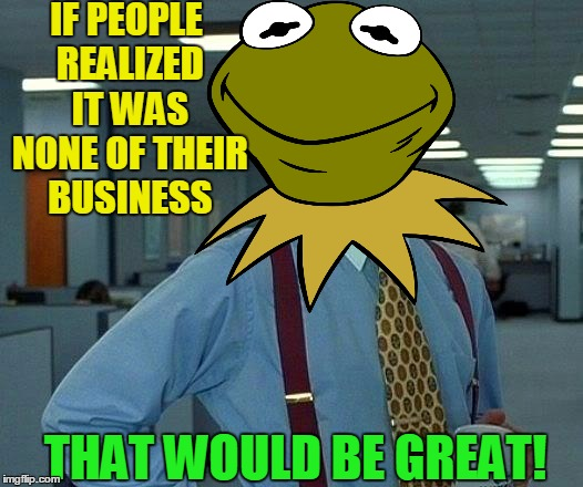 IF PEOPLE REALIZED IT WAS NONE OF THEIR BUSINESS THAT WOULD BE GREAT! | made w/ Imgflip meme maker