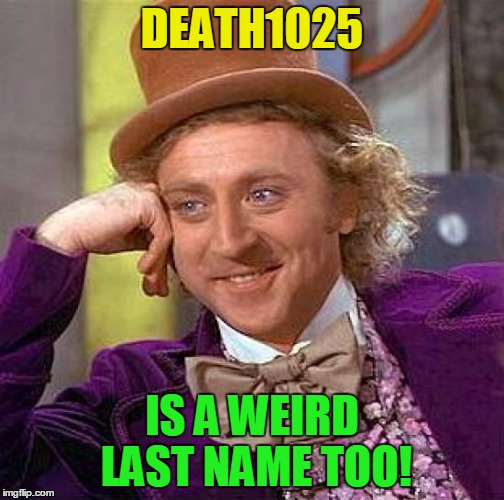 Creepy Condescending Wonka Meme | DEATH1025 IS A WEIRD LAST NAME TOO! | image tagged in memes,creepy condescending wonka | made w/ Imgflip meme maker