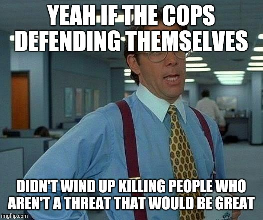 That Would Be Great Meme | YEAH IF THE COPS DEFENDING THEMSELVES DIDN'T WIND UP KILLING PEOPLE WHO AREN'T A THREAT THAT WOULD BE GREAT | image tagged in memes,that would be great | made w/ Imgflip meme maker