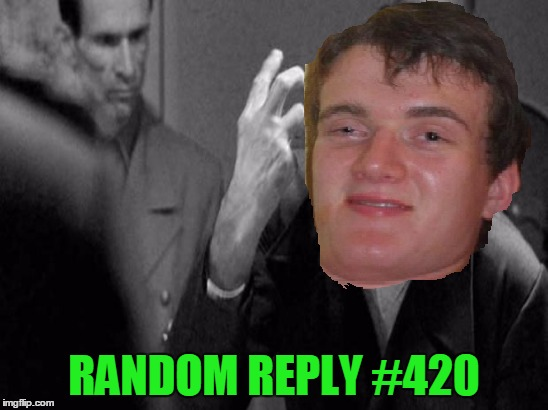 RANDOM REPLY #420 | made w/ Imgflip meme maker