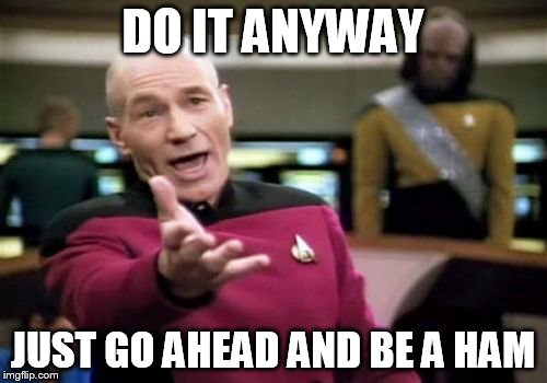 Picard Wtf Meme | DO IT ANYWAY JUST GO AHEAD AND BE A HAM | image tagged in memes,picard wtf | made w/ Imgflip meme maker