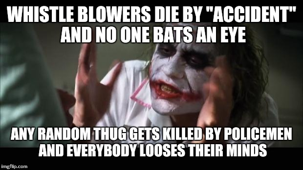 And everybody loses their minds Meme | WHISTLE BLOWERS DIE BY ''ACCIDENT'' AND NO ONE BATS AN EYE ANY RANDOM THUG GETS KILLED BY POLICEMEN AND EVERYBODY LOOSES THEIR MINDS | image tagged in memes,and everybody loses their minds | made w/ Imgflip meme maker