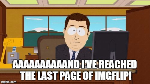 Aaaaand Its Gone Meme | AAAAAAAAAAND I'VE REACHED THE LAST PAGE OF IMGFLIP! | image tagged in memes,aaaaand its gone | made w/ Imgflip meme maker