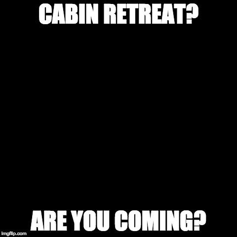 cabin | CABIN RETREAT? ARE YOU COMING? | image tagged in cabin | made w/ Imgflip meme maker