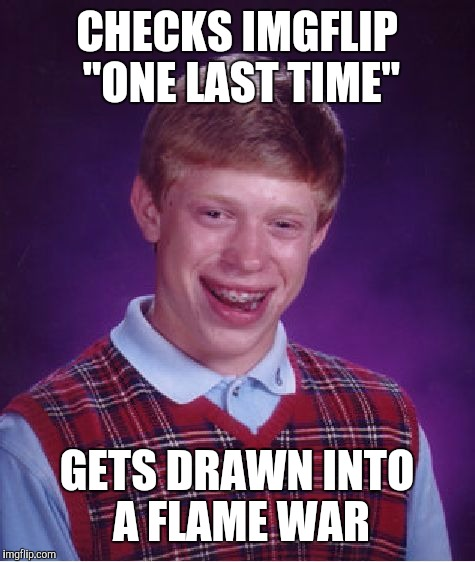"Bad Luck Brian Meme | CHECKS IMGFLIP ""ONE LAST TIME"" GETS DRAWN INTO A FLAME WAR 
