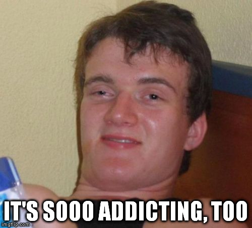 10 Guy Meme | IT'S SOOO ADDICTING, TOO | image tagged in memes,10 guy | made w/ Imgflip meme maker