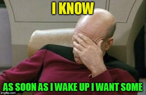 Captain Picard Facepalm Meme | I KNOW AS SOON AS I WAKE UP I WANT SOME | image tagged in memes,captain picard facepalm | made w/ Imgflip meme maker