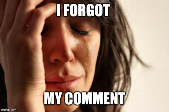 First World Problems Meme | I FORGOT MY COMMENT | image tagged in memes,first world problems | made w/ Imgflip meme maker