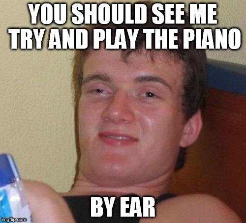 10 Guy Meme | YOU SHOULD SEE ME TRY AND PLAY THE PIANO BY EAR | image tagged in memes,10 guy | made w/ Imgflip meme maker