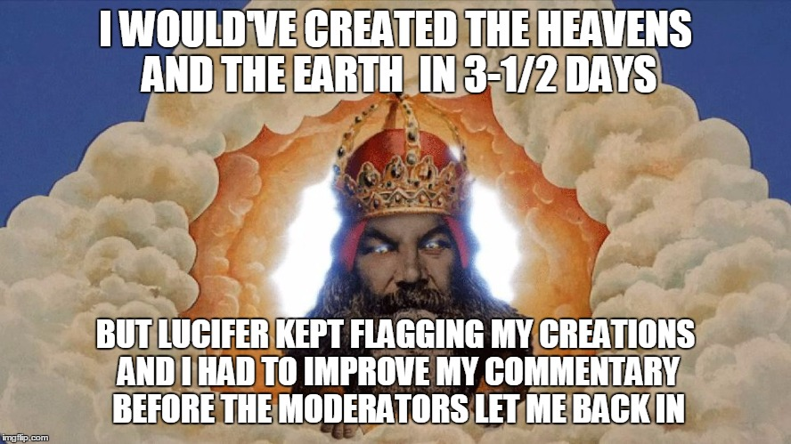 I WOULD'VE CREATED THE HEAVENS AND THE EARTH  IN 3-1/2 DAYS BUT LUCIFER KEPT FLAGGING MY CREATIONS AND I HAD TO IMPROVE MY COMMENTARY BEFORE | made w/ Imgflip meme maker