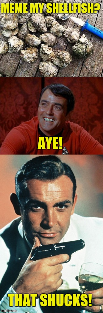 ...and I'm not shellfish, I'm actually quite generous  | MEME MY SHELLFISH? THAT SHUCKS! AYE! | image tagged in oysters,scotty,sean connery,meme | made w/ Imgflip meme maker