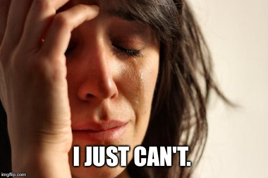 First World Problems Meme | I JUST CAN'T. | image tagged in memes,first world problems | made w/ Imgflip meme maker