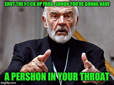 SHUT THE F@CK UP FROG, SHOON YOU'RE GONNA HAVE A PERSHON IN YOUR THROAT | made w/ Imgflip meme maker