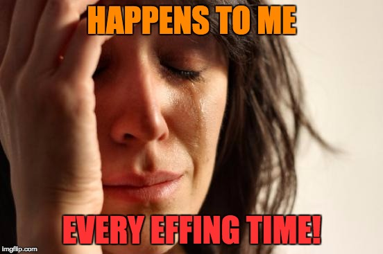 First World Problems Meme | HAPPENS TO ME EVERY EFFING TIME! | image tagged in memes,first world problems | made w/ Imgflip meme maker