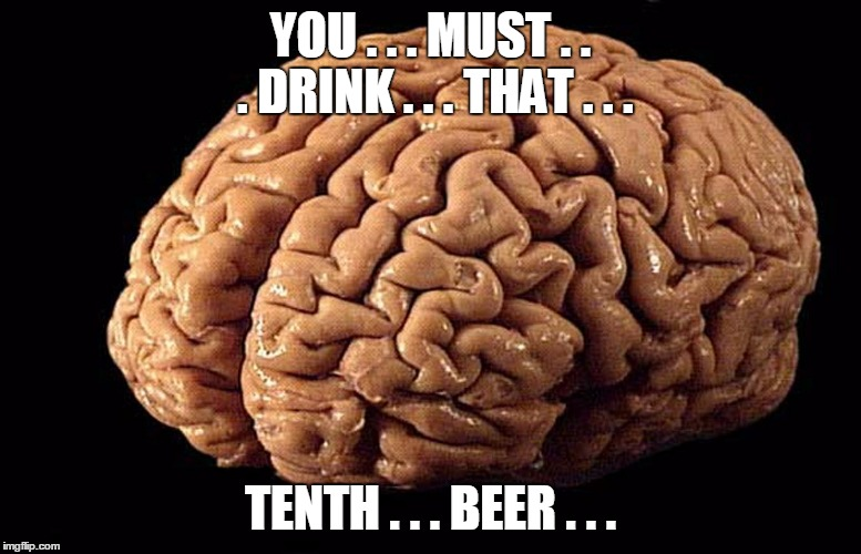 YOU . . . MUST . . . DRINK . . . THAT . . . TENTH . . . BEER . . . | made w/ Imgflip meme maker