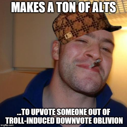 Good Guy Greg | MAKES A TON OF ALTS ...TO UPVOTE SOMEONE OUT OF TROLL-INDUCED DOWNVOTE OBLIVION | image tagged in memes,good guy greg,scumbag,account,upvote,troll | made w/ Imgflip meme maker