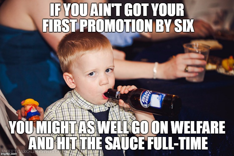 IF YOU AIN'T GOT YOUR FIRST PROMOTION BY SIX YOU MIGHT AS WELL GO ON WELFARE AND HIT THE SAUCE FULL-TIME | made w/ Imgflip meme maker