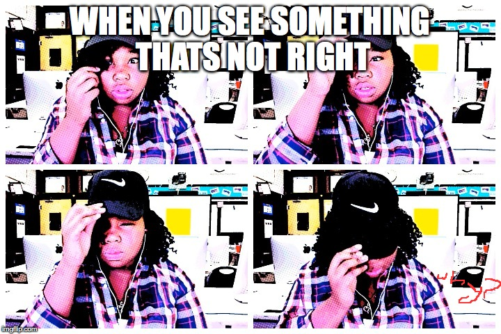 my meme |  WHEN YOU SEE SOMETHING THATS NOT RIGHT | image tagged in my meme | made w/ Imgflip meme maker