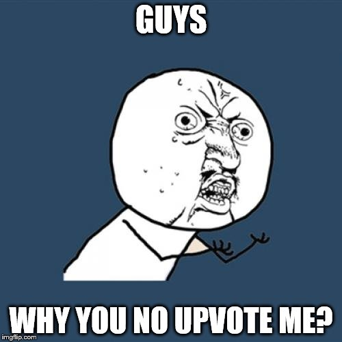 Y U No Meme | GUYS WHY YOU NO UPVOTE ME? | image tagged in memes,y u no | made w/ Imgflip meme maker