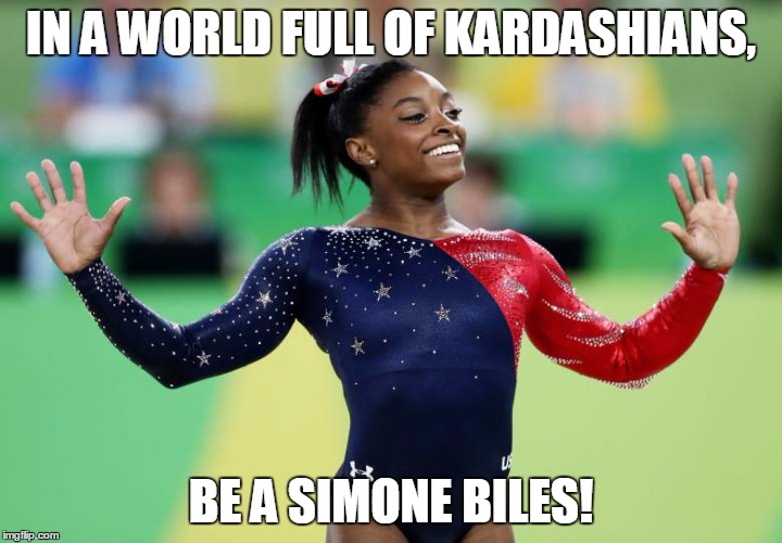 Be a Simone Biles | IN A WORLD FULL OF KARDASHIANS, BE A SIMONE BILES! | image tagged in simone biles,gymnastics,kardashians,2016 rio olympics,olympics,2016 olympics | made w/ Imgflip meme maker