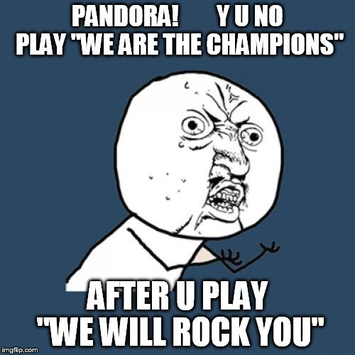 "Y U No Meme | PANDORA!        Y U NO PLAY ""WE ARE THE CHAMPIONS"" AFTER U PLAY ""WE WILL ROCK YOU"" 