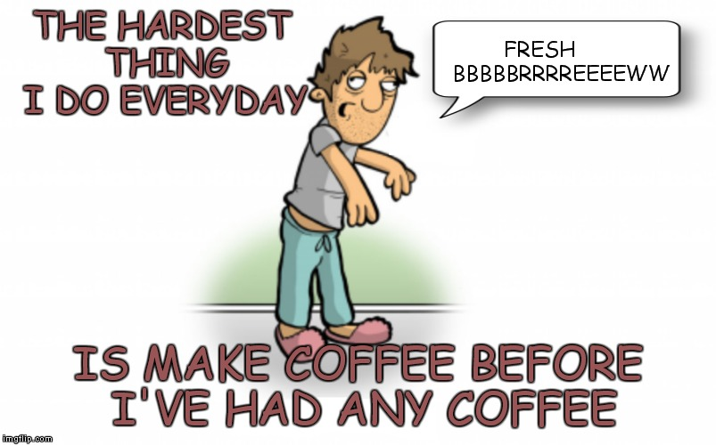 Not having coffee can lead to things like using comic sans to meme... | THE HARDEST THING I DO EVERYDAY IS MAKE COFFEE BEFORE I'VE HAD ANY COFFEE FRESH       BBBBBRRRREEEEWW | image tagged in coffee zombie,coffee,coffee addict,giant coffee,coffee talk,contemplating coffee | made w/ Imgflip meme maker