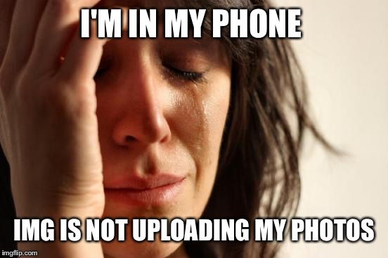 First World Problems Meme | I'M IN MY PHONE IMG IS NOT UPLOADING MY PHOTOS | image tagged in memes,first world problems | made w/ Imgflip meme maker