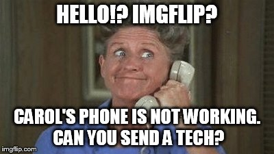 HELLO!? IMGFLIP? CAROL'S PHONE IS NOT WORKING. CAN YOU SEND A TECH? | made w/ Imgflip meme maker