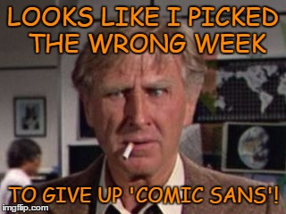 LOOKS LIKE I PICKED THE WRONG WEEK TO GIVE UP 'COMIC SANS'! | made w/ Imgflip meme maker