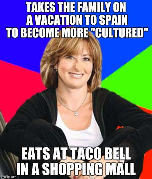 "Sheltering Suburban Mom Meme | TAKES THE FAMILY ON A VACATION TO SPAIN TO BECOME MORE ""CULTURED"" EATS AT TACO BELL IN A SHOPPING MALL 