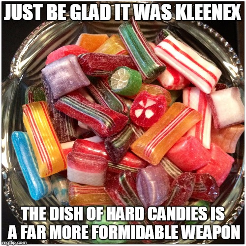 JUST BE GLAD IT WAS KLEENEX THE DISH OF HARD CANDIES IS A FAR MORE FORMIDABLE WEAPON | made w/ Imgflip meme maker